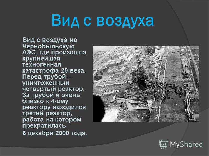 Вид с воздуха Вид с воздуха на Чернобыльскую АЭС, где произошла крупнейшая техногенная катастрофа 20 века. Перед трубой – уничтоженный четвертый реактор. За трубой и очень близко к 4-ому реактору находился третий реактор, работа на котором прекратила