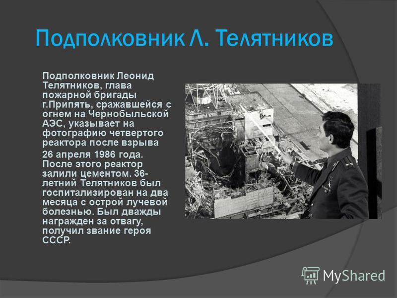 Подполковник Л. Телятников Подполковник Леонид Телятников, глава пожарной бригады г.Припять, сражавшейся с огнем на Чернобыльской АЭС, указывает на фотографию четвертого реактора после взрыва 26 апреля 1986 года. После этого реактор залили цементом.