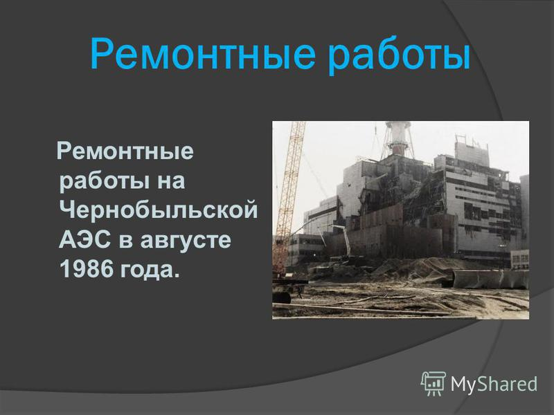 Ремонтные работы Ремонтные работы на Чернобыльской АЭС в августе 1986 года.