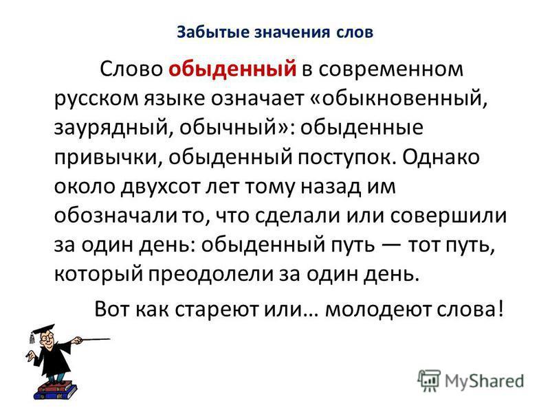 Забытые значения слов Слово обыденный в современном русском языке означает «обыкновенный, заурядный, обычный»: обыденные привычки, обыденный поступок. Однако около двухсот лет тому назад им обозначали то, что сделали или совершили за один день: обыде