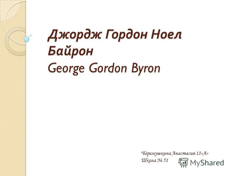 Джордж Гордон Ноел Байрон George Gordon Byron Черемушкина Анастасия 11«А» Школа 51