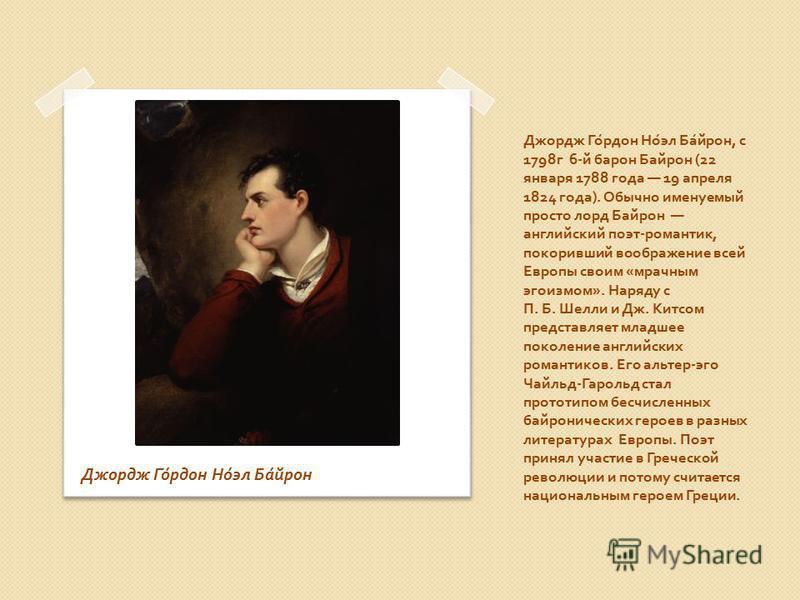 Джордж Гордон Ноэл Байрон, с 1798 г 6- й барон Байрон (22 января 1788 года 19 апреля 1824 года ). Обычно именуемый просто лорд Байрон английский поэт - романтик, покоривший воображение всей Европы своим « мрачным эгоизмом ». Наряду с П. Б. Шелли и Дж