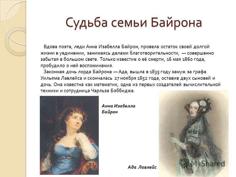 Судьба семьи Байрона Вдова поэта, леди Анна Изабелла Байрон, провела остаток своей долгой жизни в уединении, занимаясь делами благотворительности, совершенно забытая в большом свете. Только известие о её смерти, 16 мая 1860 года, пробудило о ней восп