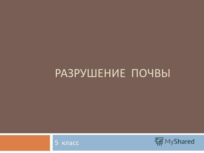 РАЗРУШЕНИЕ ПОЧВЫ 5 класс