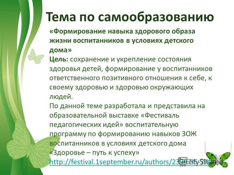 Free Powerpoint TemplatesPage 7 Тема по самообразованию «Формирование навыка здорового образа жизни воспитанников в условиях детского дома» Цель: сохранение и укрепление состояния здоровья детей, формирование у воспитанников ответственного позитивног