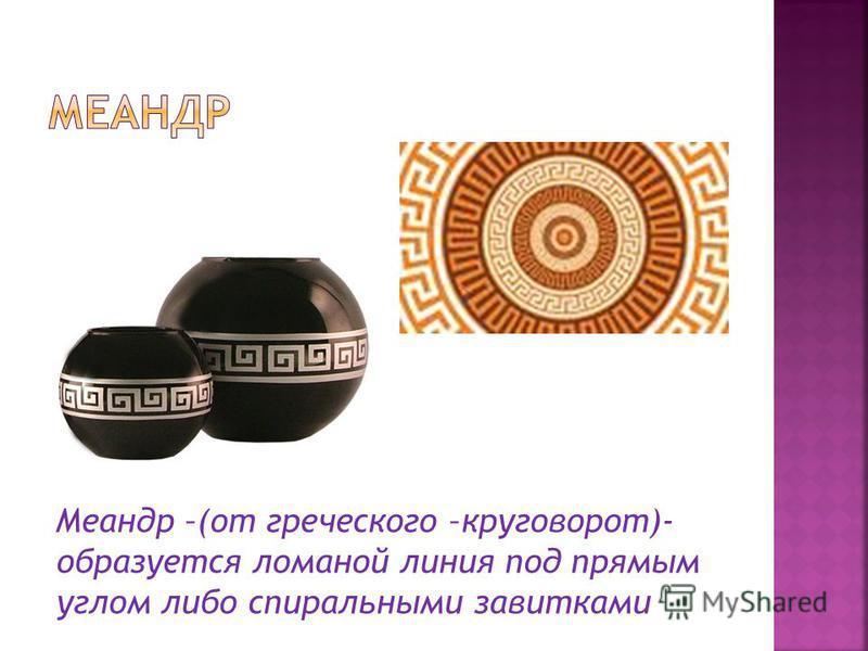 Меандр –(от греческого –круговорот)- образуется ломаной линия под прямым углом либо спиральными завитками
