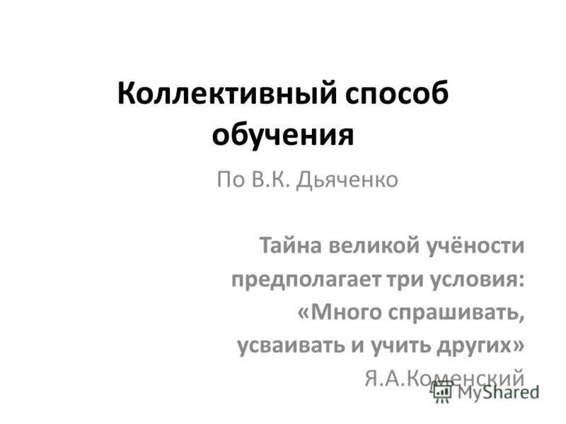 Коллективный способ обучения По В.К. Дьяченко Тайна великой учёности предполагает три условия: «Много спрашивать, усваивать и учить других» Я.А.Коменский