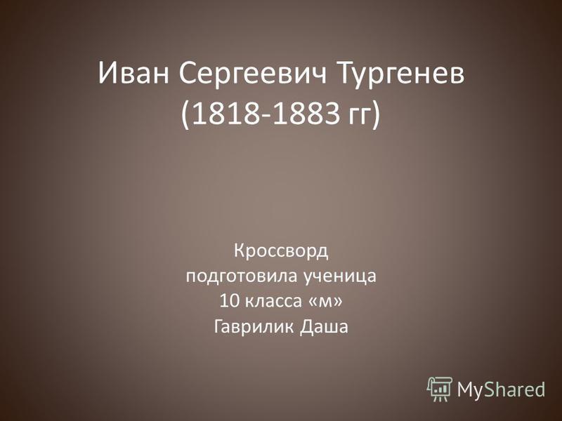 Иван Сергеевич Тургенев (1818-1883 гг) Кроссворд подготовила ученица 10 класса «м» Гаврилик Даша