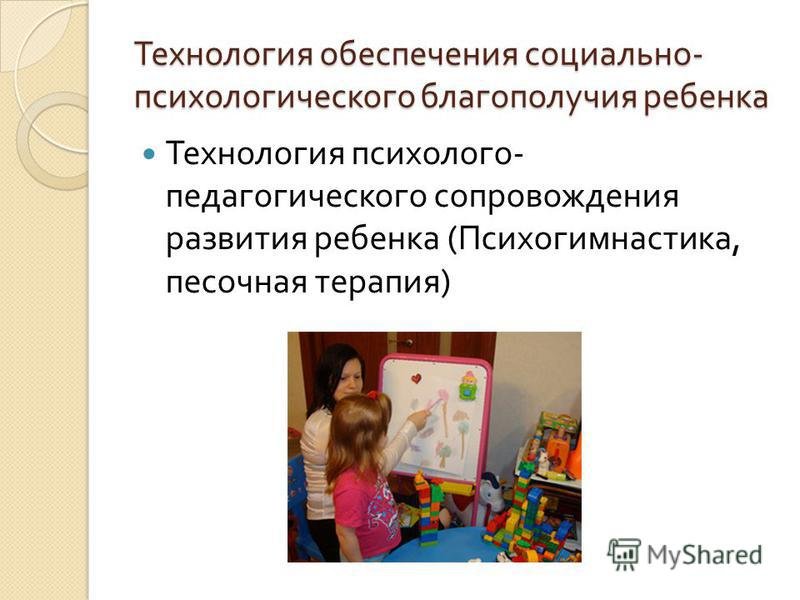 Технология обеспечения социально - психологического благополучия ребенка Технология психолого - педагогического сопровождения развития ребенка ( Психогимнастика, песочная терапия )