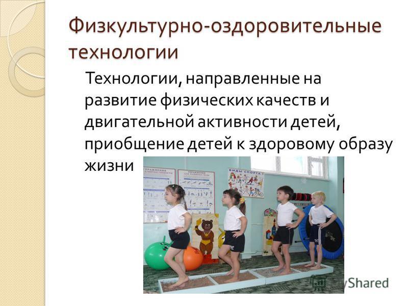 Физкультурно - оздоровительные технологии Технологии, направленные на развитие физических качеств и двигательной активности детей, приобщение детей к здоровому образу жизни