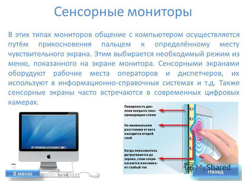 В этих типах мониторов общение с компьютером осуществляется путём прикосновения пальцем к определённому месту чувствительного экрана. Этим выбирается необходимый режим из меню, показанного на экране монитора. Сенсорными экранами оборудуют рабочие мес
