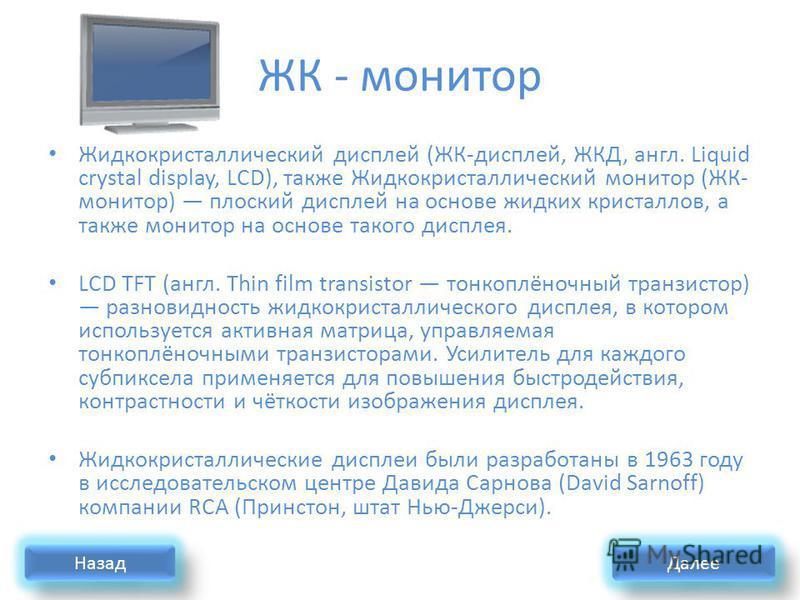 ЖК - монитор Жидкокристаллический дисплей (ЖК-дисплей, ЖКД, англ. Liquid crystal display, LCD), также Жидкокристаллический монитор (ЖК- монитор) плоский дисплей на основе жидких кристаллов, а также монитор на основе такого дисплея. LCD TFT (англ. Thi