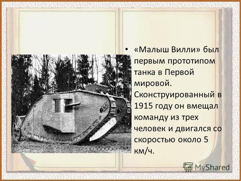 «Малыш Вилли» был первым прототипом танка в Первой мировой. Сконструированный в 1915 году он вмещал команду из трех человек и двигался со скоростью около 5 км/ч.