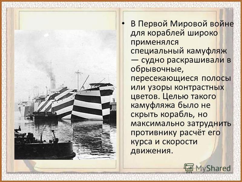 В Первой Мировой войне для кораблей широко применялся специальный камуфляж судно раскрашивали в обрывочные, пересекающиеся полосы или узоры контрастных цветов. Целью такого камуфляжа было не скрыть корабль, но максимально затруднить противнику расчёт