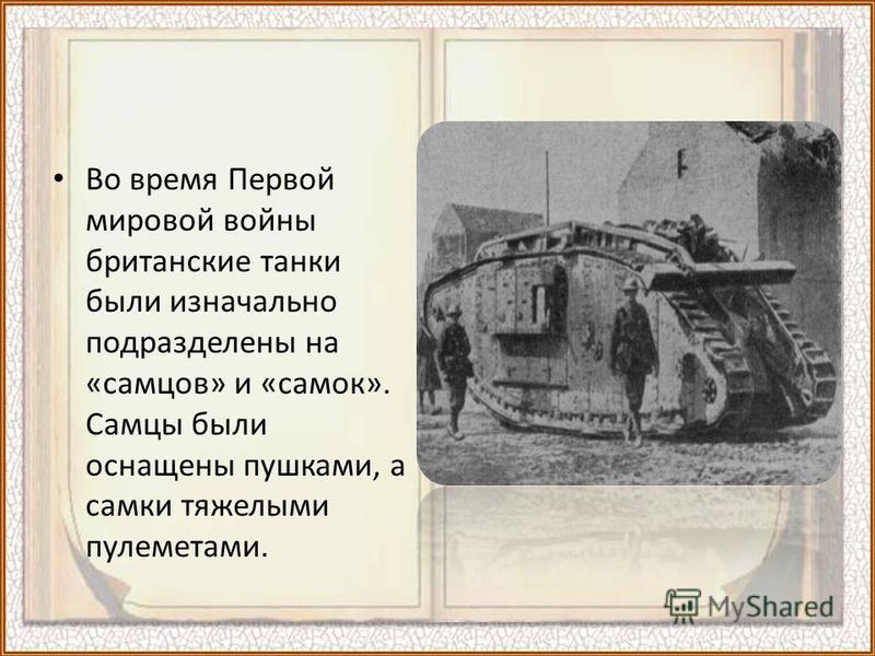 Во время Первой мировой войны британские танки были изначально подразделены на «самцов» и «самок». Самцы были оснащены пушками, а самки тяжелыми пулеметами.