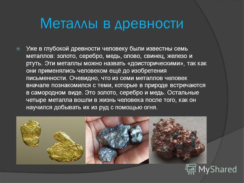 Металлы в древности Уже в глубокой древности человеку были известны семь металлов: золото, серебро, медь, олово, свинец, железо и ртуть. Эти металлы можно назвать «доисторическими», так как они применялись человеком ещё до изобретения письменности. О