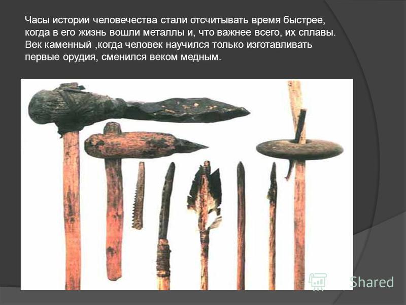 Часы истории человечества стали отсчитывать время быстрее, когда в его жизнь вошли металлы и, что важнее всего, их сплавы. Век каменный,когда человек научился только изготавливать первые орудия, сменился веком медным.