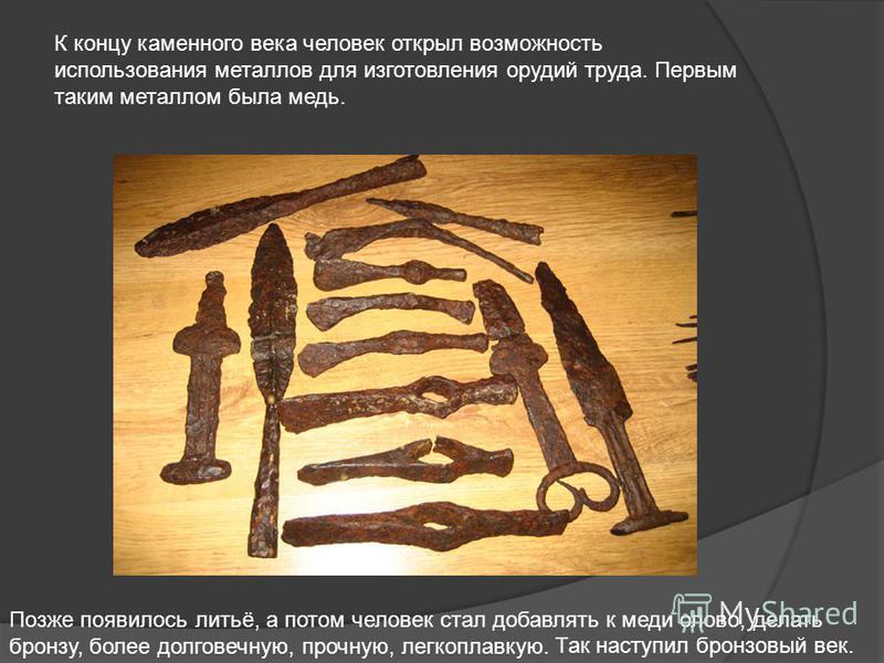 К концу каменного века человек открыл возможность использования металлов для изготовления орудий труда. Первым таким металлом была медь. Позже появилось литьё, а потом человек стал добавлять к меди олово, делать бронзу, более долговечную, прочную, ле