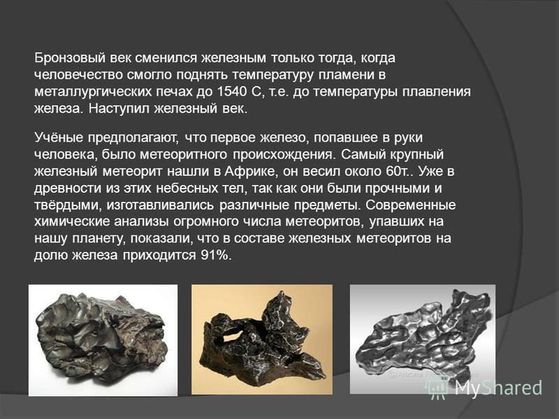 Бронзовый век сменился железным только тогда, когда человечество смогло поднять температуру пламени в металлургических печах до 1540 С, т.е. до температуры плавления железа. Наступил железный век. Учёные предполагают, что первое железо, попавшее в ру