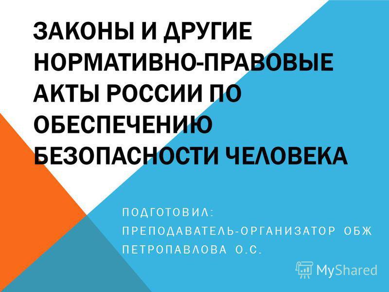 ЗАКОНЫ И ДРУГИЕ НОРМАТИВНО-ПРАВОВЫЕ АКТЫ РОССИИ ПО ОБЕСПЕЧЕНИЮ БЕЗОПАСНОСТИ ЧЕЛОВЕКА ПОДГОТОВИЛ: ПРЕПОДАВАТЕЛЬ-ОРГАНИЗАТОР ОБЖ ПЕТРОПАВЛОВА О.С.