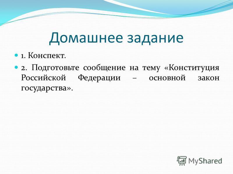Домашнее задание 1. Конспект. 2. Подготовьте сообщение на тему «Конституция Российской Федерации – основной закон государства».