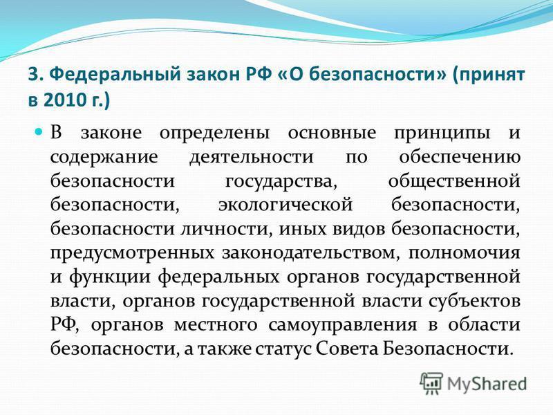 3. Федеральный закон РФ «О безопасности» (принят в 2010 г.) В законе определены основные принципы и содержание деятельности по обеспечению безопасности государства, общественной безопасности, экологической безопасности, безопасности личности, иных ви