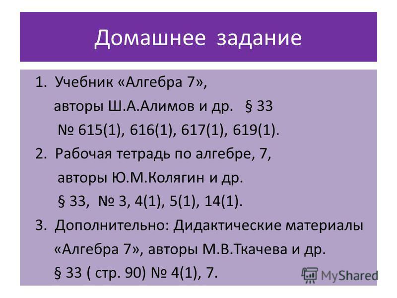Домашнее задание 1. Учебник «Алгебра 7», авторы Ш.А.Алимов и др. § 33 615(1), 616(1), 617(1), 619(1). 2. Рабочая тетрадь по алгебре, 7, авторы Ю.М.Колягин и др. § 33, 3, 4(1), 5(1), 14(1). 3. Дополнительно: Дидактические материалы «Алгебра 7», авторы