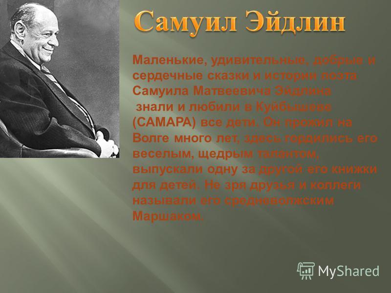 Маленькие, удивительные, добрые и сердечные сказки и истории поэта Самуила Матвеевича Эйдлина знали и любили в Куйбышеве ( САМАРА ) все дети. Он прожил на Волге много лет, здесь гордились его веселым, щедрым талантом, выпускали одну за другой его кни