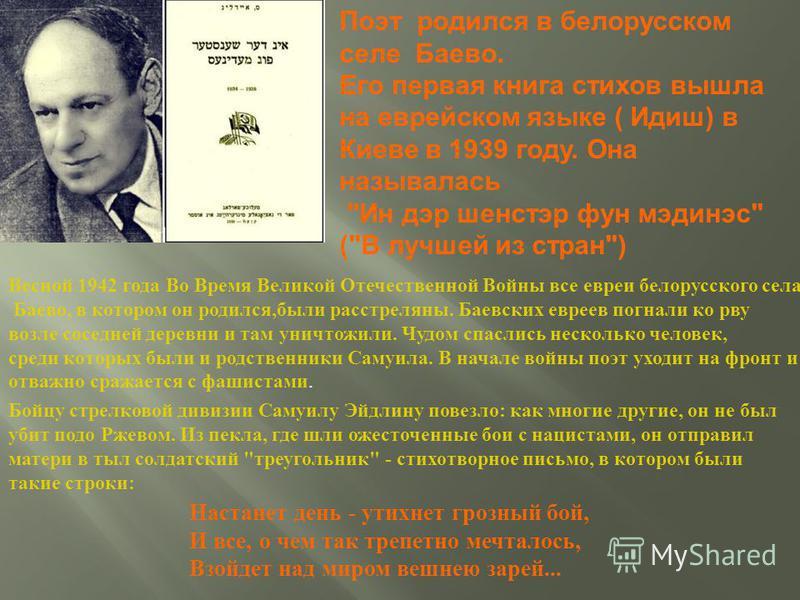 Поэт родился в белорусском селе Баево. Его первая книга стихов вышла на еврейском языке ( Идиш ) в Киеве в 1939 году. Она называлась