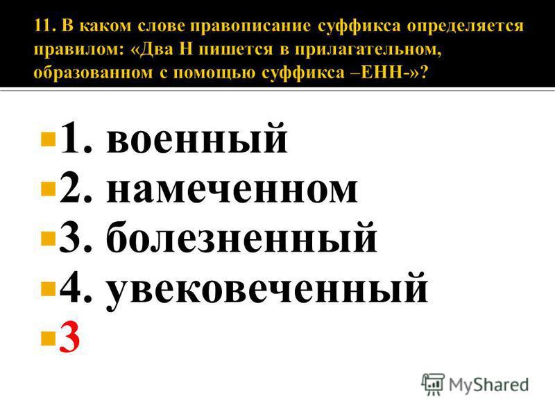 1. военный 2. намеченном 3. болезненный 4. увековеченный 3
