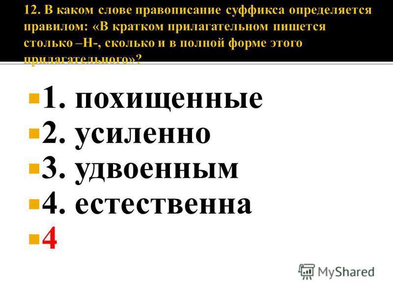 1. похищенные 2. усиленно 3. удвоенным 4. естественна 4