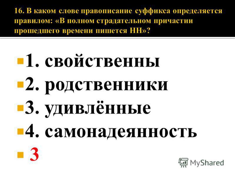 1. свойственны 2. родственники 3. удивлённые 4. самонадеянность 3