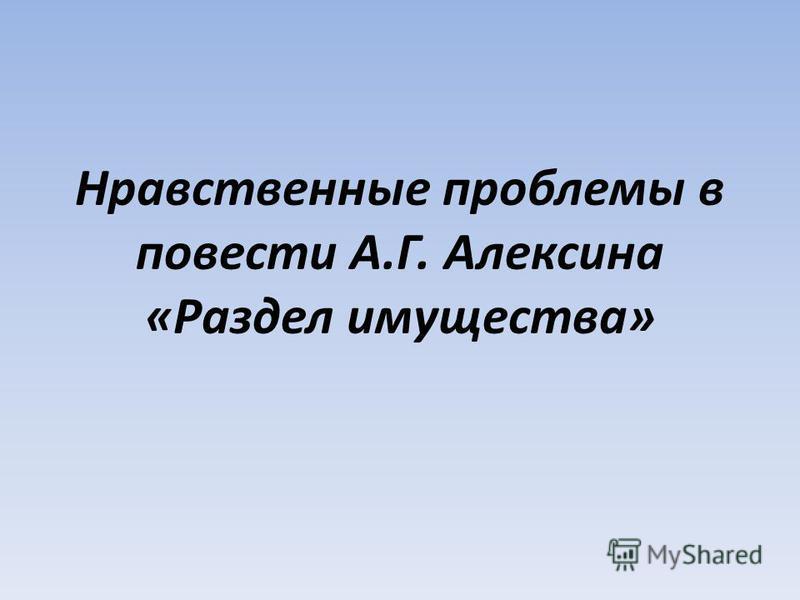 Нравственные проблемы в повести А.Г. Алексина «Раздел имущества»