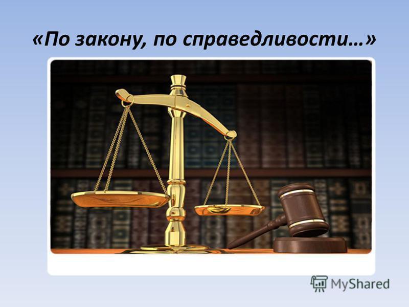 «По закону, по справедливости…»