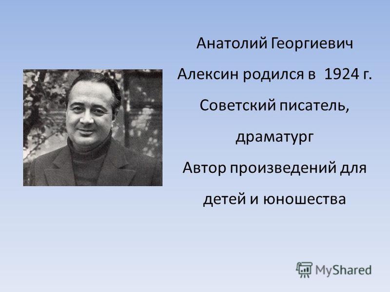 Анатолий Георгиевич Алексин родился в 1924 г. Советский писатель, драматург Автор произведений для детей и юношества