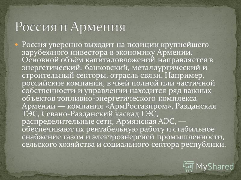 Россия уверенно выходит на позиции крупнейшего зарубежного инвестора в экономику Армении. Основной объём капиталовложений направляется в энергетический, банковский, металлургический и строительный секторы, отрасль связи. Например, российские компании