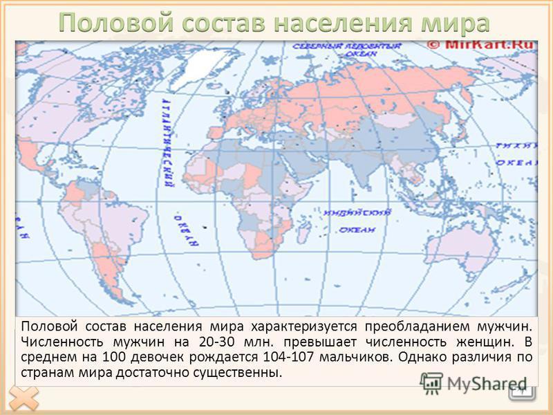 Половой состав населения мира характеризуется преобладанием мужчин. Численность мужчин на 20-30 млн. превышает численность женщин. В среднем на 100 девочек рождается 104-107 мальчиков. Однако различия по странам мира достаточно существенны.