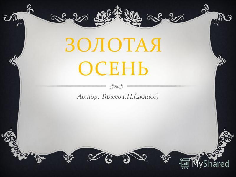 ЗОЛОТАЯ ОСЕНЬ Автор : Галеев Г. Н.(4 класс )