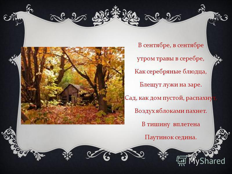 В сентябре, в сентябре утром травы в серебре, Как серебряные блюдца, Блещут лужи на заре. Сад, как дом пустой, распахнут. Воздух яблоками пахнет. В тишину вплетена Паутинок седина.