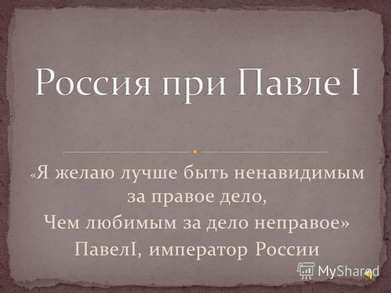 « Я желаю лучше быть ненавидимым за правое дело, Чем любимым за дело неправое» ПавелI, император России