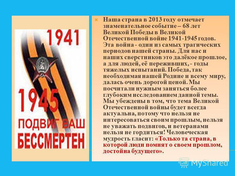 Наша страна в 2013 году отмечает знаменательное событие – 68 лет Великой Победы в Великой Отечественной войне 1941-1945 годов. Эта война - один из самых трагических периодов нашей страны. Для нас и наших сверстников это далёкое прошлое, а для людей,