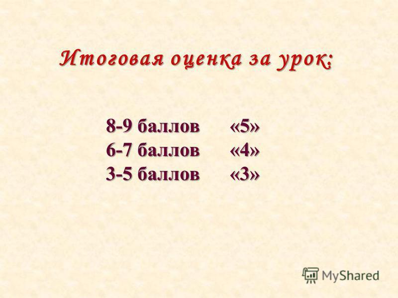 Итоговая оценка за урок: 8-9 баллов «5» 6-7 баллов «4» 3-5 баллов «3»