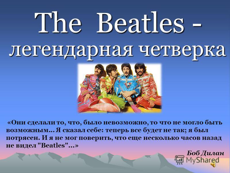 The Beatles - The Beatles - легендарная четверка «Они сделали то, что, было невозможно, то что не могло быть возможным... Я сказал себе: теперь все будет не так; я был потрясен. И я не мог поверить, что еще несколько часов назад не видел