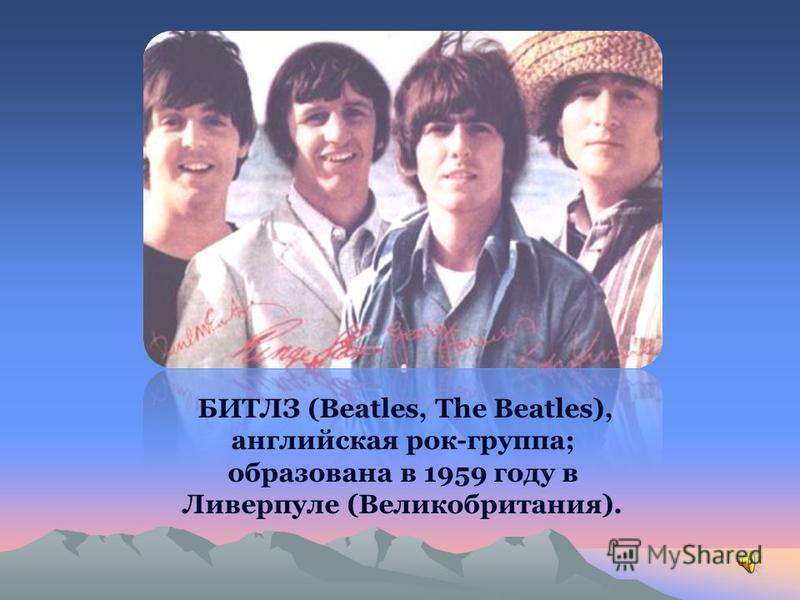 БИТЛЗ (Beatles, The Beatles), английская рок-группа; образована в 1959 году в Ливерпуле (Великобритания).