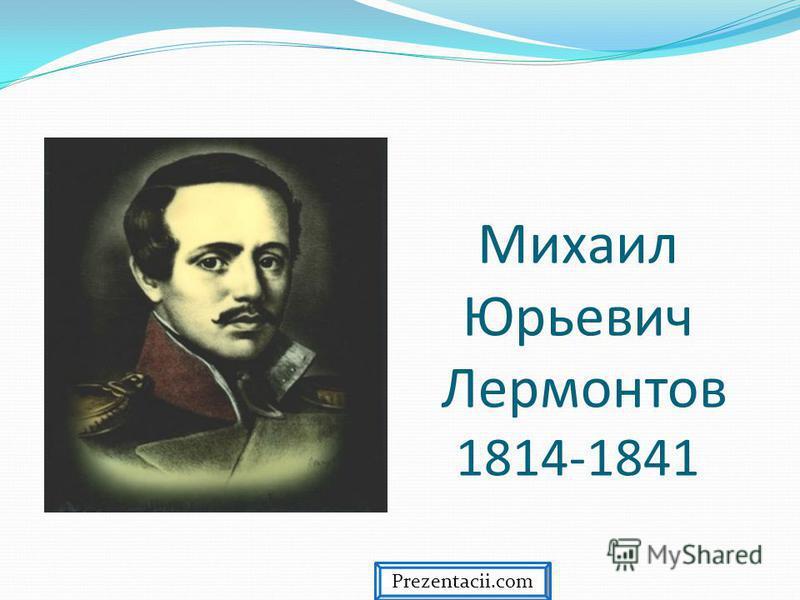 Михаил Юрьевич Лермонтов 1814-1841 Prezentacii.com