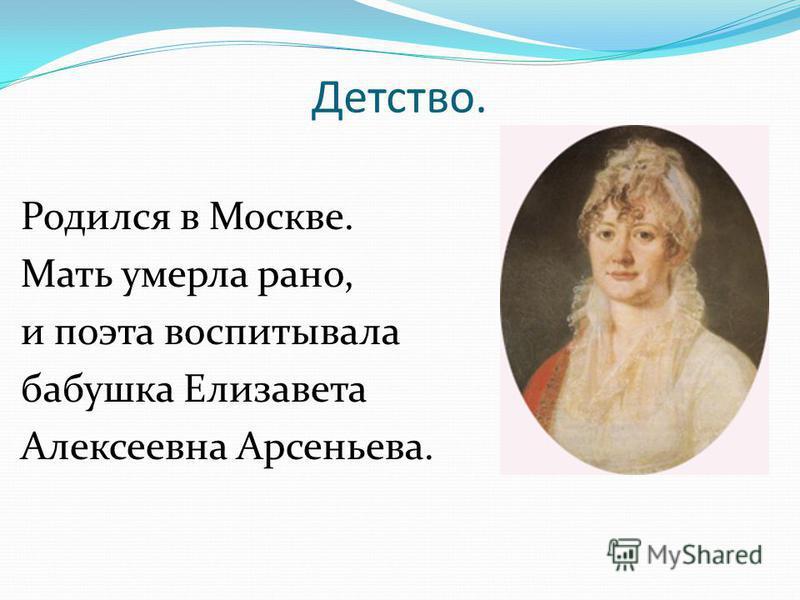 Детство. Родился в Москве. Мать умерла рано, и поэта воспитывала бабушка Елизавета Алексеевна Арсеньева.