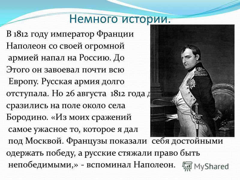 Немного истории. В 1812 году император Франции Наполеон со своей огромной армией напал на Россию. До Этого он завоевал почти всю Европу. Русская армия долго отступала. Но 26 августа 1812 года две армии сразились на поле около села Бородино. «Из моих