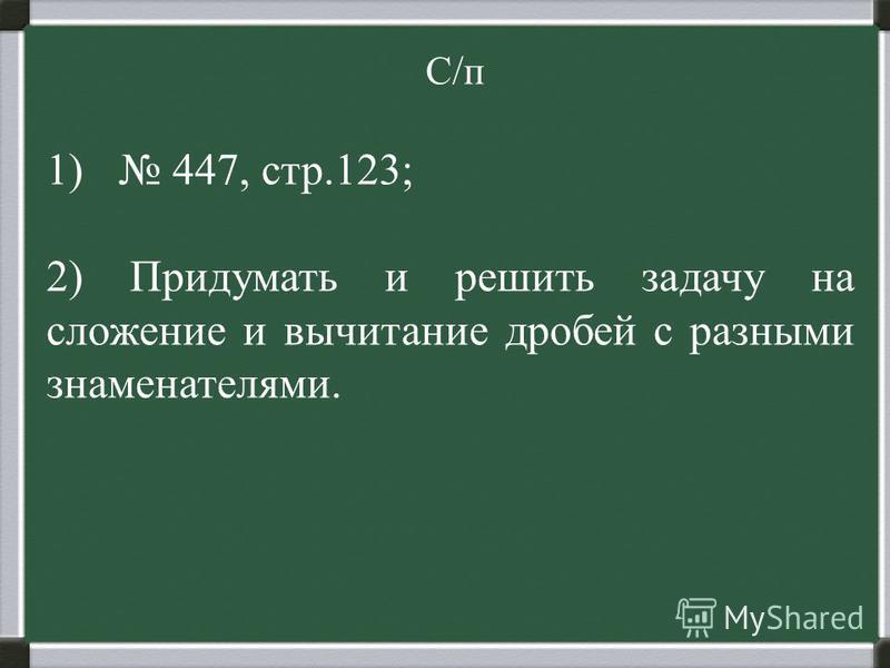 С/п 1) 447, стр.123; 2) Придумать и решить задачу на сложение и вычитание дробей с разными знаменателями.