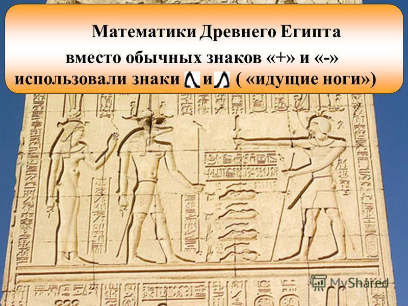 Математики Древнего Египта вместо обычных знаков «+» и «-» использовали знаки и ( «идущие ноги»)