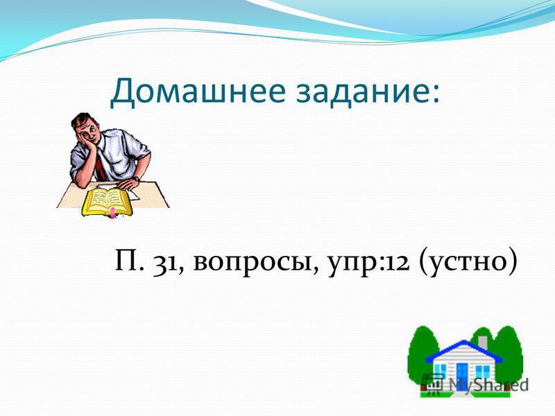 Домашнее задание: П. 31, вопросы, упр:12 (устно)